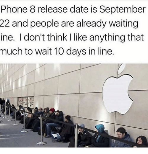 Phone, Date, and Dank Memes: Phone 8 release date is September  22  and people are already waiting  ine. I don't think I like anything that  much to wait 10 days in line.