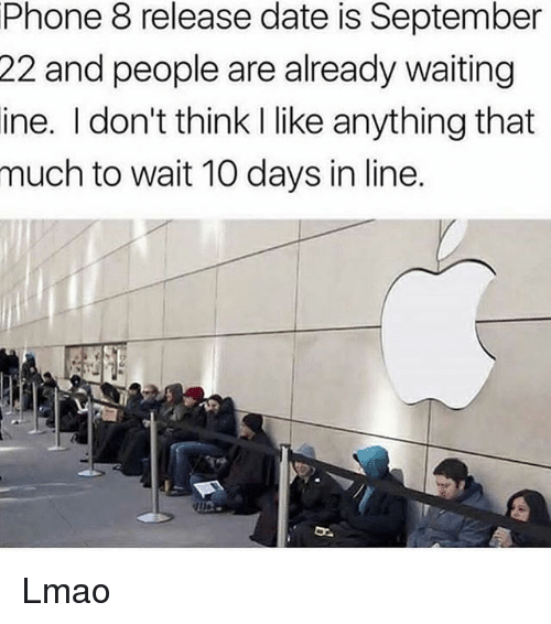 Lmao, Memes, and Phone: Phone 8 release date is September  and people are already waiting  ine. I don't think I like anything that  much to wait 10 days in line.  22 Lmao
