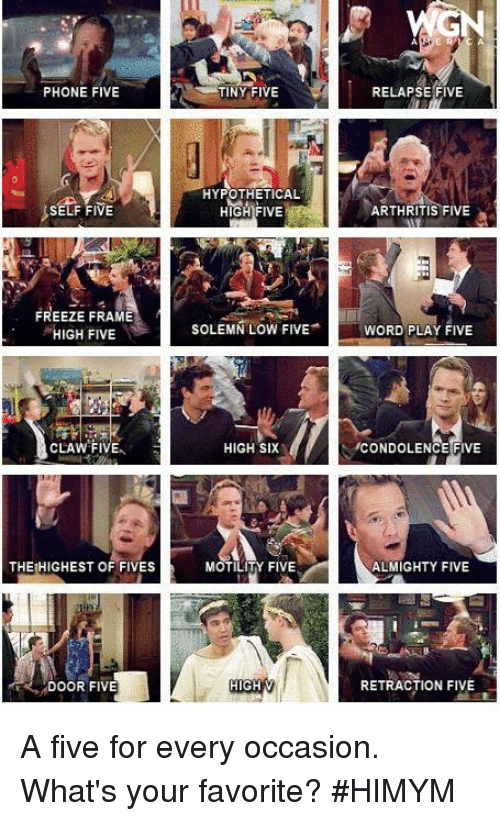 word play: PHONE FIVE  SELF FIVE  FREEZE FRAME  HIGH FIVE  CLAW FIVEA  THEIHIGHEST OF FIVES  DOOR FIVE  TINY FIVE  HYPOTHETICAL  HIGH FIVE  SOLEMN LOW FIVE  HIGH SIX  MOTILITY FIVE  HIGH V  RELAPSE FIVE  ARTHRITIS FIVE  WORD PLAY FIVE  ICONDOLENCE FIVE  ALMIGHTY FIVE  RETRACTION FIVE A five for every occasion. What's your favorite? #HIMYM