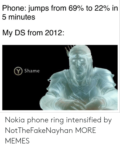 nokia: Phone: jumps from 69% to 22% in  5 minutes  My DS from 2012:  (Y Shame Nokia phone ring intensified by NotTheFakeNayhan MORE MEMES