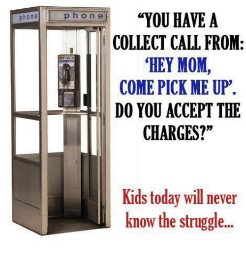 "Dank, 🤖, and Will Never Know: phone  p h o n e  ""YOU HAVE A  COLLECT CALL FROM  HEY MOM  COME PICK ME UP.  DO YOU ACCEPT THE  CHARGES?  Kids today will never  know the struggle..."