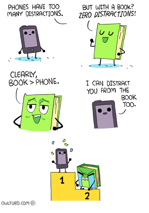 Books, Memes, and Phone: PHONES HAVE TOO  BUT WITH A B00k?  MANY DISTRACTIONS.  ZERO DISTRACTIONS!  U U  CLEARY,  BOOK PHONE.  I CAN DISTRACT  YOU FROM THE  BOOK  TOO  owuTURD com