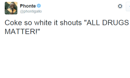 "period: Phonte  @phontigallo  Coke so white it shouts ""ALL DRUGS  MATTER!"" dynastylnoire:  postracialcomments:  WIN  Period"