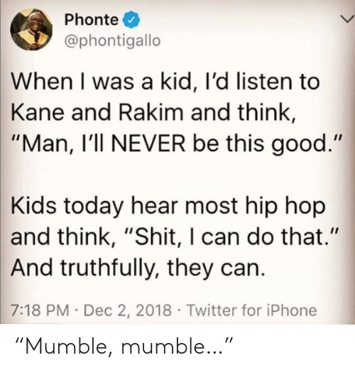 """Hip Hop: Phonte  @phontigallo  When I was a kid, I'd listen to  Kane and Rakim and think,  """"Man, I'll NEVER be this good.""""  Kids today hear most hip hop  and think, """"Shit, I can do that.""""  And truthfully, they can.  