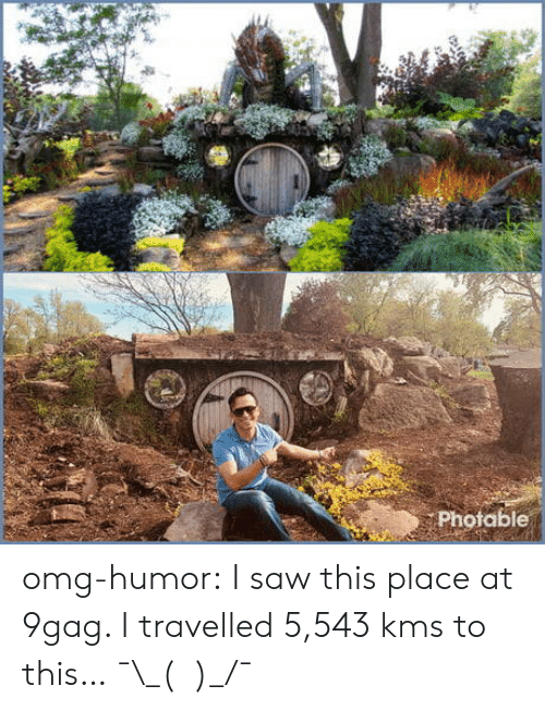 kms: Photable omg-humor:  I saw this place at 9gag. I travelled 5,543 kms to this… ¯\_(ツ)_/¯