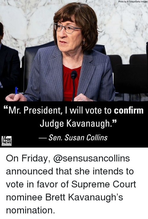 "mr president: Photo by Al Drago/Getty Images  ""Mr. President, I will vote to confirm  Judge Kavanaugh.""  Sen. Susan Collins  FOX  NEWS  chan neI On Friday, @sensusancollins announced that she intends to vote in favor of Supreme Court nominee Brett Kavanaugh's nomination."