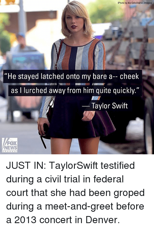 "courting: (Photo by Alo Ceballos/GC Images)  ""He stayed latched onto my bare a- cheek  as I lurched away from him quite quickly.""  2753 EWIIENIY  Taylor Swift  FOX  NEWS JUST IN: TaylorSwift testified during a civil trial in federal court that she had been groped during a meet-and-greet before a 2013 concert in Denver."