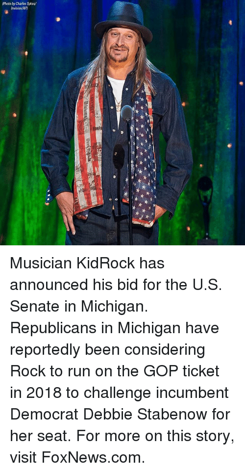 Memes, Run, and Foxnews: Photo by Charles Sykes/ Musician KidRock has announced his bid for the U.S. Senate in Michigan. Republicans in Michigan have reportedly been considering Rock to run on the GOP ticket in 2018 to challenge incumbent Democrat Debbie Stabenow for her seat. For more on this story, visit FoxNews.com.