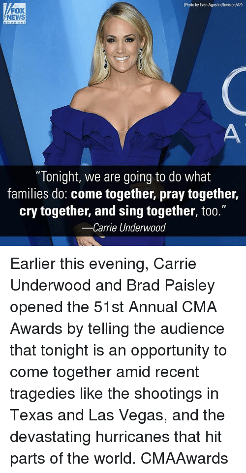 """Memes, News, and Las Vegas: Photo by Evan Agostini/Invision/AP)  FOX  NEWS  """"Tonight, we are going to do what  families do: come together, pray together,  cry together, and sing together, too.""""  -Carrie Underwood Earlier this evening, Carrie Underwood and Brad Paisley opened the 51st Annual CMA Awards by telling the audience that tonight is an opportunity to come together amid recent tragedies like the shootings in Texas and Las Vegas, and the devastating hurricanes that hit parts of the world. CMAAwards"""