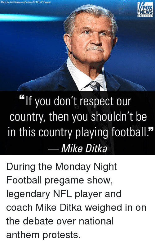 "Football, Memes, and Mike Ditka: Photo by John Salangsang/Anvision for NFL/AP Images)  FOX  NEWS  ""If you don't respect our  country, then you shouldn't be  in this country playing football.""  Mike Ditka During the Monday Night Football pregame show, legendary NFL player and coach Mike Ditka weighed in on the debate over national anthem protests."
