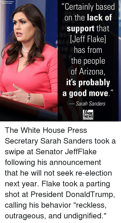 """Memes, News, and White House: Photo by Over Contray  """"Certainly based  on the lack of  support that  [Jeff Flake]  has from  the people  of Arizona,  it's probably  a good move  Sarah Sanders  .""""  FOX  NEWS The White House Press Secretary Sarah Sanders took a swipe at Senator JeffFlake following his announcement that he will not seek re-election next year. Flake took a parting shot at President DonaldTrump, calling his behavior """"reckless, outrageous, and undignified."""""""