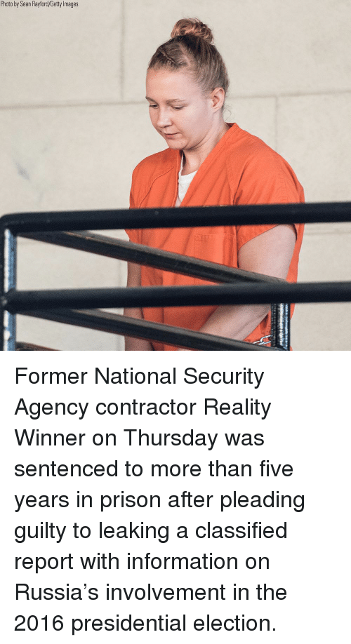 Memes, Presidential Election, and Prison: Photo by Sean Rayford/Getty lmages Former National Security Agency contractor Reality Winner on Thursday was sentenced to more than five years in prison after pleading guilty to leaking a classified report with information on Russia's involvement in the 2016 presidential election.