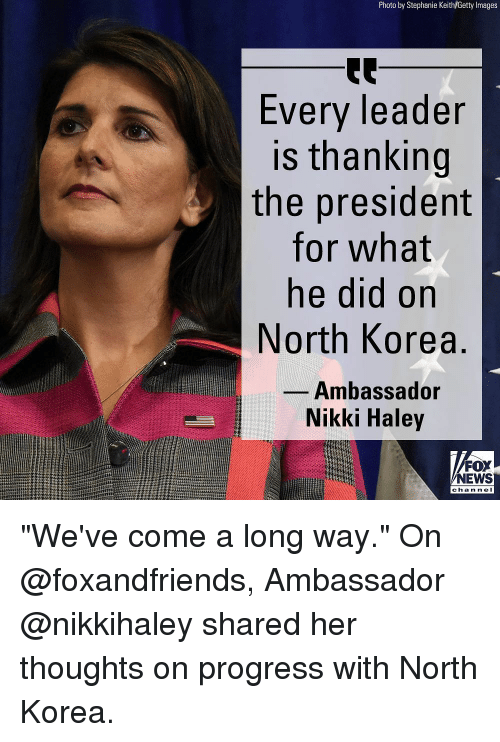"Memes, News, and North Korea: Photo by Stephanie Keith/Getty Images  Every leader  is thanking  the president  for what  ne did on  North Korea  Ambassador  Nikki Haley  FOX  NEWS  chan nel ""We've come a long way."" On @foxandfriends, Ambassador @nikkihaley shared her thoughts on progress with North Korea."