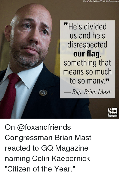 """Colin Kaepernick, Memes, and News: (Photo By Tom Williams/CO Roll Cal/Getty Images)  tHe's divided  us and he's  disrespected  our flag,  something that  means SO much  to so many.""""  52  Rep. Brian Mast  FOX  NEWS On @foxandfriends, Congressman Brian Mast reacted to GQ Magazine naming Colin Kaepernick """"Citizen of the Year."""""""