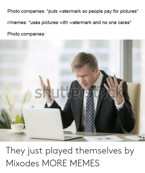 "watermark: Photo companies: ""puts watermark so people pay for pictures*  r/memes: *uses pictures with watermark and no one cares*  Photo companies:  shuttersteck They just played themselves by Mixodes MORE MEMES"