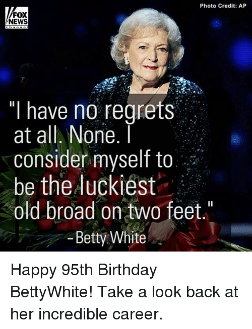 "Betty White, Memes, and Regret: Photo Credit: AP  FOX  NEWS  ""I have no regrets  at all. None.  I  consider myself to  be the luckiest  old broad on two feet  Betty White Happy 95th Birthday BettyWhite! Take a look back at her incredible career."