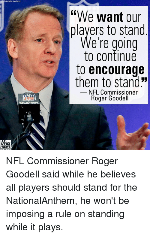 "Memes, News, and Nfl: Photo/Julie Jacobson  ""We want our  players to stand  e're going  to continue  to encourage  them to stand:""  NFL Commissioner  Roger Goodell  FOX  NEWS NFL Commissioner Roger Goodell said while he believes all players should stand for the NationalAnthem, he won't be imposing a rule on standing while it plays."