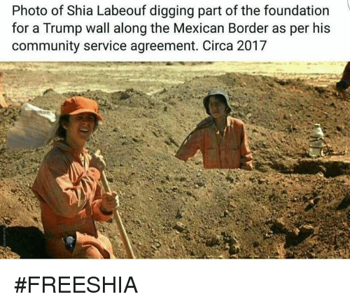 Community, Shia LaBeouf, and Trump: Photo of Shia Labeouf digging part of the foundation  for a Trump wall along the Mexican Border as per his  community service agreement. Circa 2017 #FREESHIA