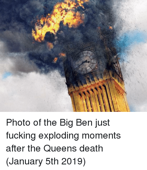big ben: Photo of the Big Ben just fucking exploding moments after the Queens death (January 5th 2019)