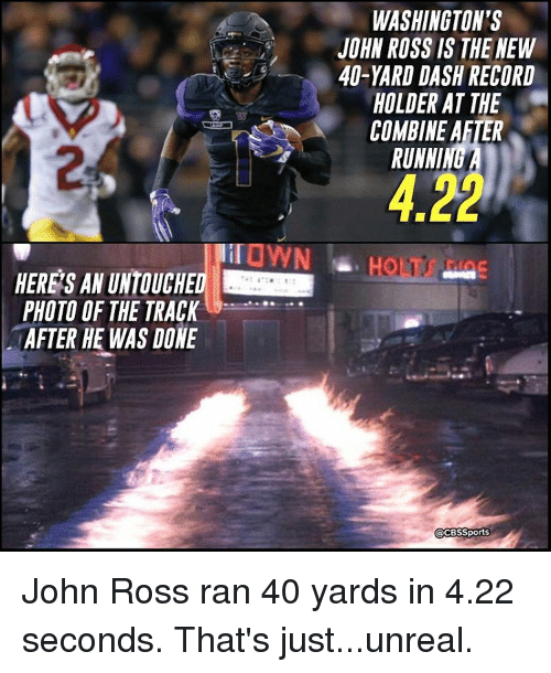 Memes, 🤖, and Unreal: PHOTO OF THE TRACK  AFTER HE WAS DONE  WASHINGTON'S  JOHN ROSS IS THE NEW  40-YARD DASH RECORD  HOLDER AT THE  COMBINE AFTER  RUNNI  Sports John Ross ran 40 yards in 4.22 seconds. That's just...unreal.