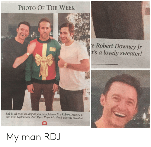 Robert Downey Jr: PHOTO OF THE WEEK  e Robert Downey Jr  t's a lovely sweater!  Life is all good as long as you have friends like Robert Downey Jr  and Jake Gyllenhaal. And Ryan Reynolds, that's a lovely sweater! My man RDJ