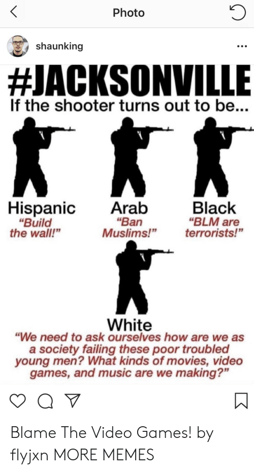 """build-the-wall: Photo  shaunking  #JACKSONVILLE  If the shooter turns out to be...  HispanicAratb  """"Ban  """"Build  the wall""""  Black  """"BLM are  Muslims!""""terrorists!""""  White  """"We need to ask ourselves how are we as  a society failing these poor troubled  young men? What kinds of movies, video  games, and music are we making?"""" Blame The Video Games! by flyjxn MORE MEMES"""