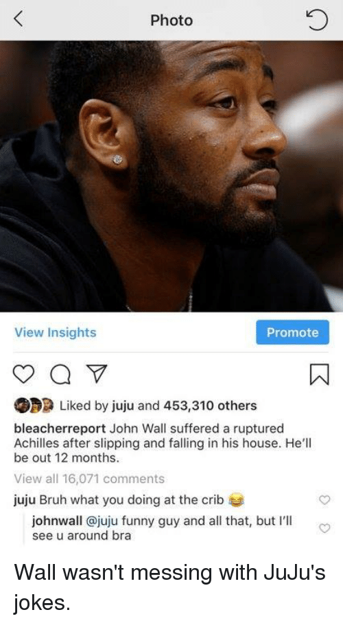 What You Doing: Photo  View Insights  Promote  Liked by juju and 453,310 others  bleacherreport John Wall suffered a ruptured  Achilles after slipping and falling in his house. He'll  be out 12 months  View all 16,071 comments  juju Bruh what you doing at the crib  johnwall @juju funny guy and all that, but I'lI  see u around bra Wall wasn't messing with JuJu's jokes.