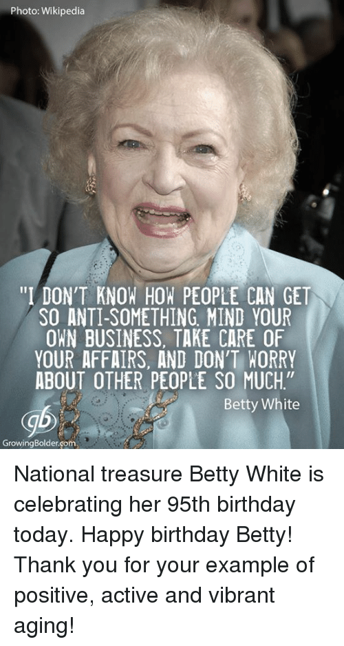 "Betty White, Memes, and Wikipedia: Photo: Wikipedia  ""I DON'T KNOW HOW PEOPLE CAN GET  SO ANTI-SOMETHING MIND YOUR  OWN BUSINESS. TAKE CARE OF  YOUR AFFAIRS, AND DON'T WORRY  ABOUT OTHER PEOPLE SO MUCH""  Betty White  Growing Bolder Gom National treasure Betty White is celebrating her 95th birthday today. Happy birthday Betty! Thank you for your example of positive, active and vibrant aging!"