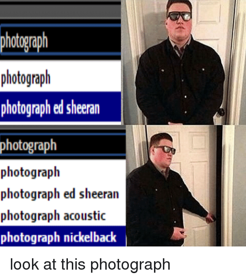 Nickelback Look at This Photograph: photograph  photograph  photographed sheeran  photograph  photograph  photograph ed sheeran  photograph acoustic  photograph nickelback look at this photograph