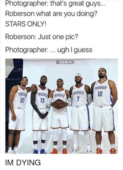 Nba, Guess, and Stars: Photographer:  that's great guys.  Roberson what are you doing?  STARS ONLY!  Roberson: Just one pic?  Photographer: ugh l guess  NBAMEMES  12  21  13 IM DYING