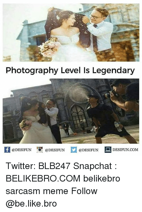 Be Like, Meme, and Memes: Photography Level Is Legendary  1  @DESIFUN @DESIFUN @DESIFUN DESIFUN.COM Twitter: BLB247 Snapchat : BELIKEBRO.COM belikebro sarcasm meme Follow @be.like.bro