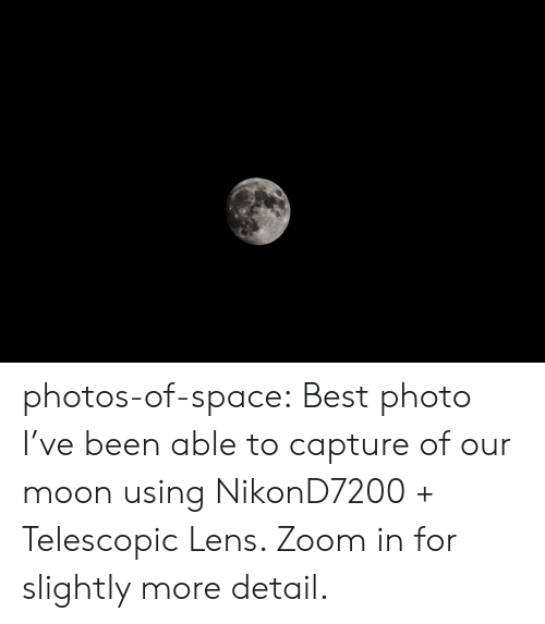 zoom in: photos-of-space:  Best photo I've been able to capture of our moon using NikonD7200 + Telescopic Lens. Zoom in for slightly more detail.
