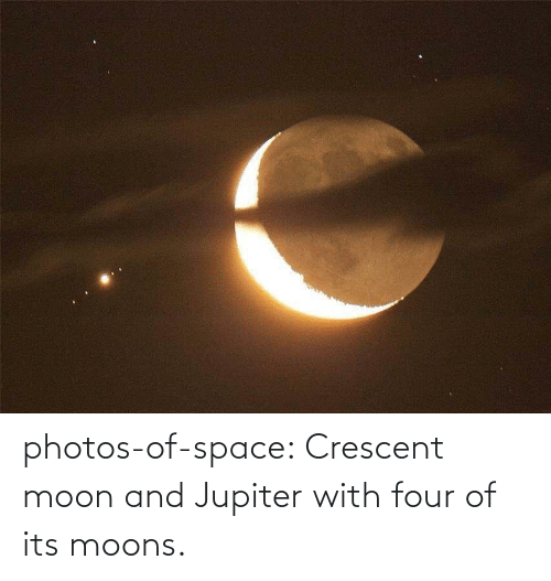 Jupiter: photos-of-space:  Crescent moon and Jupiter with four of its moons.