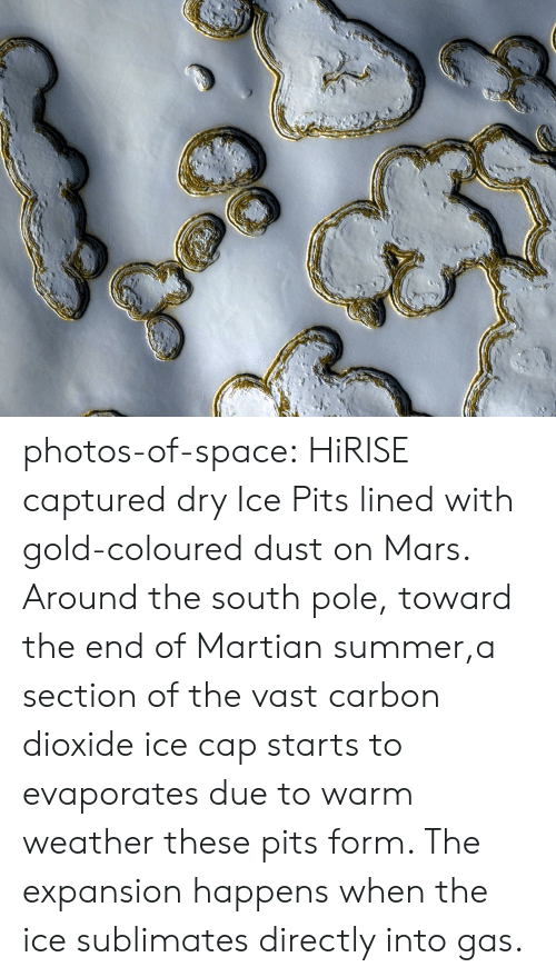 carbon dioxide: photos-of-space:  HiRISE captured dry Ice Pits lined with gold-coloured dust on Mars. Around the south pole, toward the end of Martian summer,a section of the vast carbon dioxide ice cap starts to evaporates due to warm weather  these pits form. The expansion happens when the ice sublimates directly into gas.