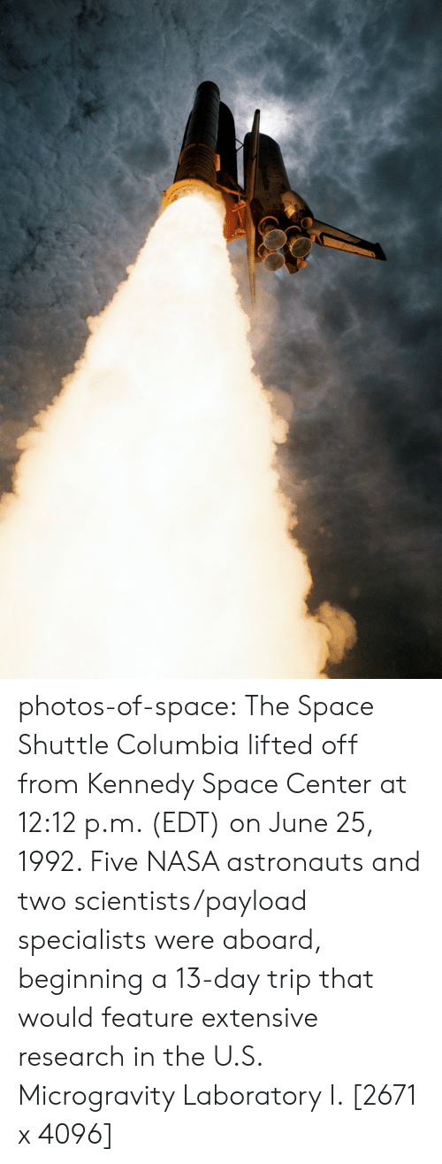 kennedy: photos-of-space:  The Space Shuttle Columbia lifted off from Kennedy Space Center at 12:12 p.m. (EDT) on June 25, 1992. Five NASA astronauts and two scientists/payload specialists were aboard, beginning a 13-day trip that would feature extensive research in the U.S. Microgravity Laboratory I. [2671 x 4096]