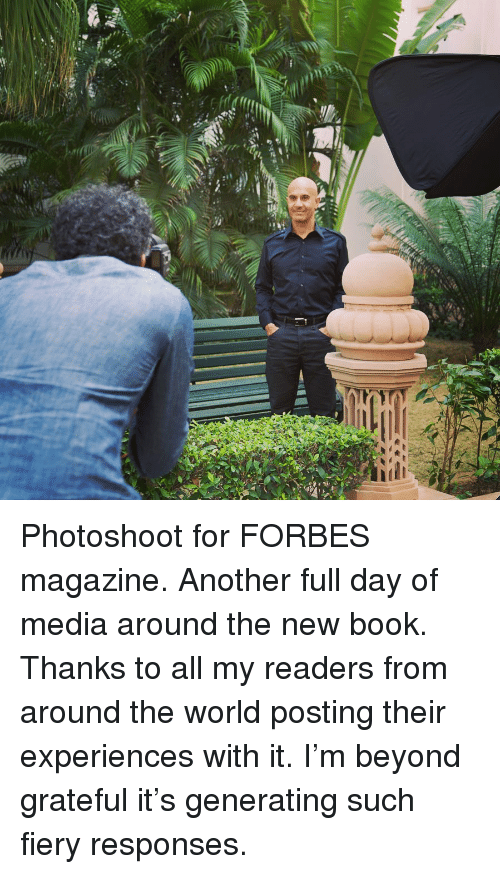 photoshoot: Photoshoot for FORBES magazine. Another full day of media around the new book. Thanks to all my readers from around the world posting their experiences with it. I'm beyond grateful it's generating such fiery responses.