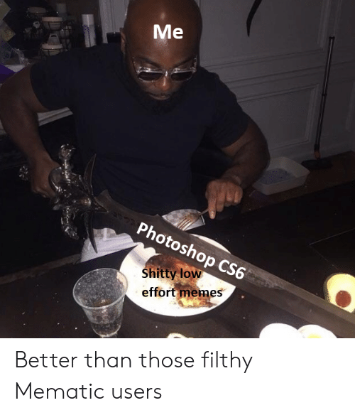 cs6: Photoshop CS6  Shitty low  effort memes Better than those filthy Mematic users