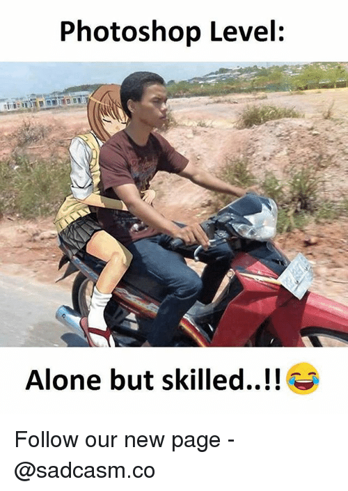 Being Alone, Memes, and Photoshop: Photoshop Level:  Alone but skilled..!! Follow our new page - @sadcasm.co
