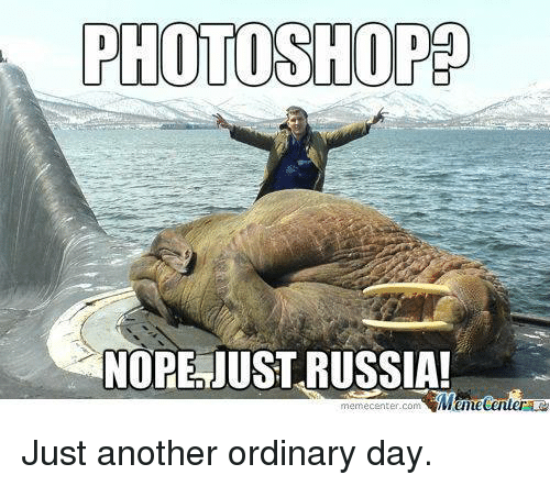 Meme, Memes, and Photoshop: PHOTOSHOP  NOPE JUST RUSSIA!  Mumecenter  meme Center.com Just another ordinary day.