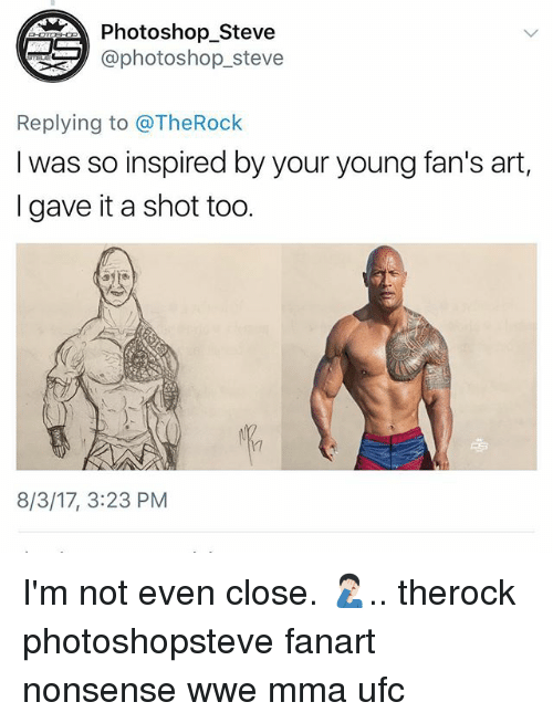 Memes, Photoshop, and Ufc: Photoshop_Steve  aphotoshop_steve  Replying to @TheRock  I was so inspired by your young fan's art,  I gave it a shot too.  17  8/3/17, 3:23 PM I'm not even close. 🤦🏻‍♂️.. therock photoshopsteve fanart nonsense wwe mma ufc