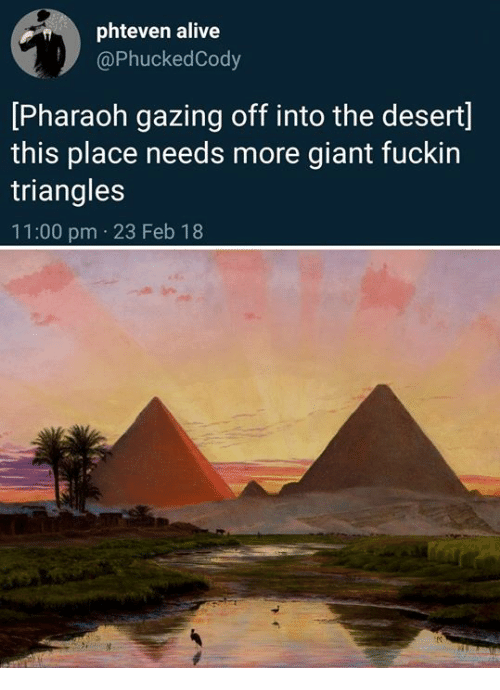 Alive, Giant, and Classical Art: phteven alive  @PhuckedCody  [Pharaoh gazing off into the desert]  this place needs more giant fuckin  triangles  11:00 pm 23 Feb 18