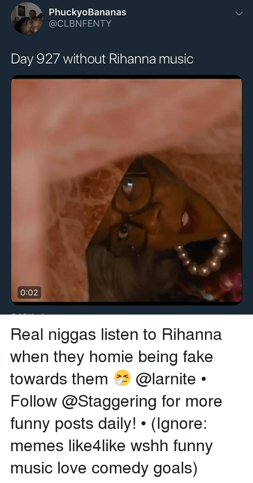 Fake, Funny, and Goals: PhuckyoBananas  CLBNFENTY  Day 927 without Rihanna music  0:02 Real niggas listen to Rihanna when they homie being fake towards them 🤧 @larnite • ➫➫➫ Follow @Staggering for more funny posts daily! • (Ignore: memes like4like wshh funny music love comedy goals)