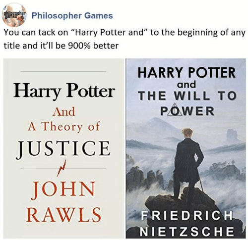 "Classical Art: Phulnsohier Philosopher Games  You can tack on ""Harry Potter and"" to the beginning of any  title and it'll be 900% better  HARRY POTTER  and  Harry Potter  THE WILL TO  POWER  And  A Theory of  JUSTICE  JOHN  RAWLS  FRIEDRICH  NIETZSCHE"
