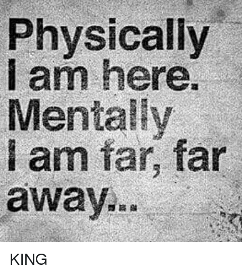 Memes, 🤖, and King: Physically  am here.  Mentally  i am far, far  away. KING