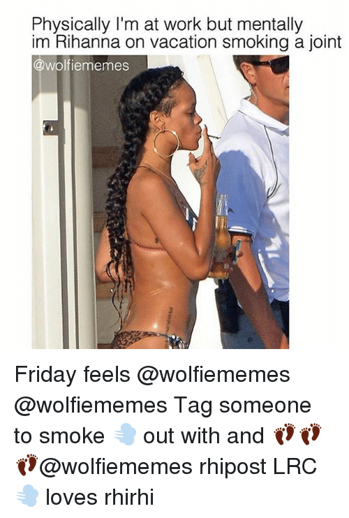 Memes, 🤖, and Joint: Physically I'm at work but mentally  im Rihanna on vacation smoking a joint  @wolf iememes Friday feels @wolfiememes @wolfiememes Tag someone to smoke 💨 out with and 👣👣 👣@wolfiememes rhipost LRC💨 loves rhirhi