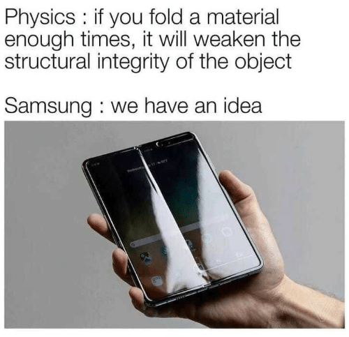 Integrity: Physics: if you fold a material  enough times, it will weaken the  structural integrity of the object  Samsung : we have an idea