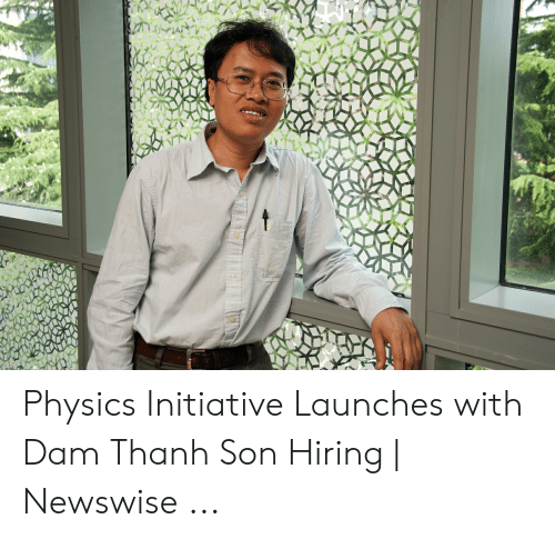 Dam Thanh: Physics Initiative Launches with Dam Thanh Son Hiring | Newswise ...
