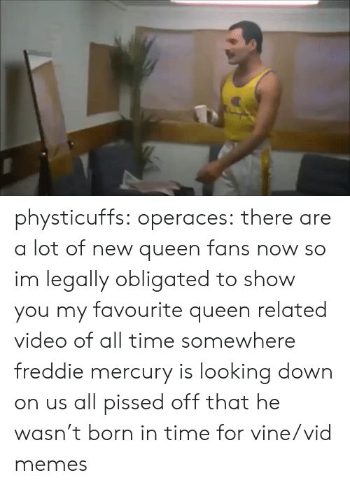 obligated: physticuffs: operaces: there are a lot of new queen fans now so im legally obligated to show you my favourite queen related video of all time somewhere freddie mercury is looking down on us all pissed off that he wasn't born in time for vine/vid memes