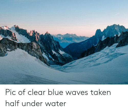 Taken, Waves, and Blue: Pic of clear blue waves taken half under water