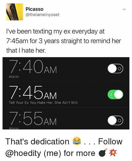 Memes, Shit, and Texting: Picasso  Cathelameinyoset  I've been texting my ex everyday at  7:45am for 3 years straight to remind her  that I hate her.  AM  Alarm  45  AM  Tell Your Ex You Hate Her. She Ain't Shit  7:55AM  Alarm That's dedication 😂 . . . Follow @hoedity (me) for more 💣💥